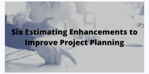 Six Estimating Enhancements to Improve Project Planning